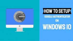 How to Setup Google Authenticator on Windows 10 Without Smartphone